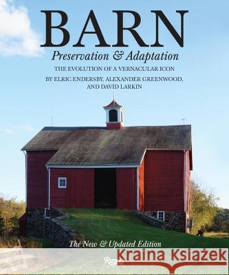 Barn: Preservation and Adaptation, the Evolution of a Vernacular Icon Alexander Greenwood Elric Endersby David Larkin 9780847842896