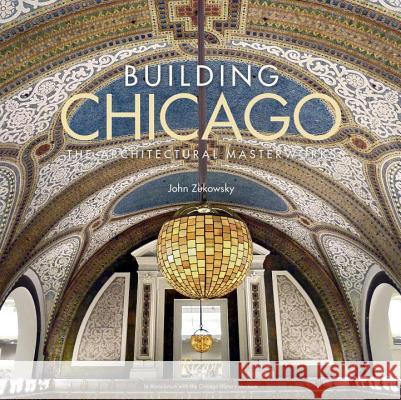 Building Chicago: The Architectural Masterworks John Zukowsky Gary T. Johnson The Chicago History Museum 9780847848706
