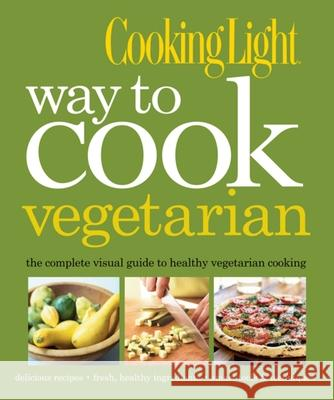 Cooking Light Way to Cook Vegetarian: The Complete Visual Guide to Healthy Vegetarian & Vegan Cooking Light Magazine Cooking 9780848733667