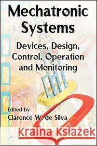 Mechatronic Systems : Devices, Design, Control, Operation and Monitoring Clarence W. D Clarence W. D 9780849307751
