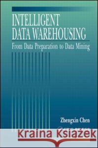 Intelligent Data Warehousing : From Data Preparation to Data Mining Zhengxin Chen 9780849312045