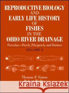 Reproductive Biology and Early Life History of Fishes in the Ohio River Drainage : Percidae - Perch, Pikeperch, and Darters, Volume 4 Thomas P. Simon Robert Wallus 9780849319204