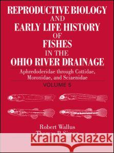 Reproductive Biology and Early Life History of Fishes in the Ohio River Drainage : Aphredoderidae through Cottidae, Moronidae, and Sciaenidae, Volume 5 Robert Wallus Thomas P. Simon 9780849319211