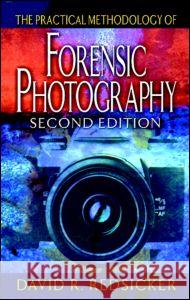 The Practical Methodology of Forensic Photography, Second Edition David R. Redsicker 9780849320040