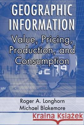Geographic Information : Value, Pricing, Production, and Consumption Roger A. Longhorn Longhorn A. Longhorn Michael Blakemore 9780849334146