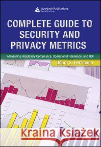 Complete Guide to Security and Privacy Metrics: Measuring Regulatory Compliance, Operational Resilience, and Roi Debra S. Herrmann 9780849354021