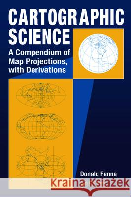 Cartographic Science : A Compendium of Map Projections, with Derivations Donald Fenna 9780849381690
