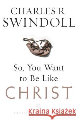 So, You Want to Be Like Christ?: Eight Essentials to Get You There Charles R. Swindoll 9780849913525 W Publishing Group