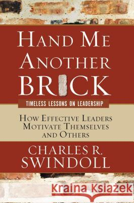 Hand Me Another Brick: Timeless Lessons on Leadership: How Effective Leaders Motivate Themselves and Others Charles R. Swindoll 9780849914607 W Publishing Group