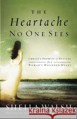 The Heartache No One Sees: Christ's Promise of Healing for a Woman's Wounded Heart Sheila Walsh 9780849918551