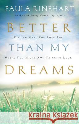 Better Than My Dreams : Finding What You Long For Where You Might Not Think to Look Paula Rinehart 9780849918674