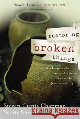 Restoring Broken Things: What Happens When We Catch a Vision of the New World Jesus Is Creating Steven Curtis Chapman Scotty Smith 9780849918964 Thomas Nelson Publishers