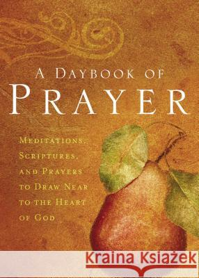 A Daybook of Prayer: Meditations, Scriptures, and Prayers to Draw Near to the Heart of God Thomas Nelson Publishers 9780849918971 Thomas Nelson Publishers
