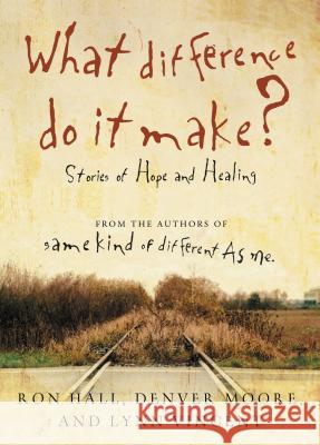 What Difference Do It Make?: Stories of Hope and Healing Ron Hall Denver Moore Lynn Vincent 9780849946196