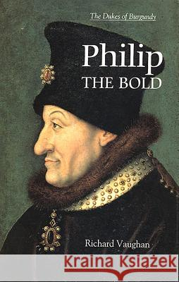 Philip the Bold: The Formation of the Burgundian State Richard Vaughan 9780851159157