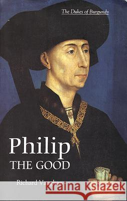 Philip the Good: The Apogee of Burgundy Richard Vaughan Graeme Smal 9780851159171
