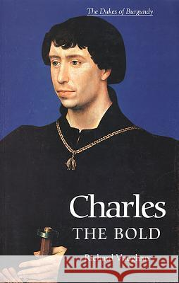 Charles the Bold: The Last Valois Duke of Burgundy Richard Vaughan Werner Paravicin Werner Paravicini 9780851159188