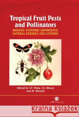 Tropical Fruit Pests and Pollinators: Biology, Economic Importance, Natural Enemies and Control J. Pena J. Sharp M. Wysoki 9780851994345