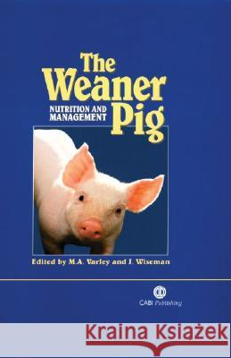 The Weaner Pig: Nutrition and Management M. A. Varley J. Wiseman 9780851995328