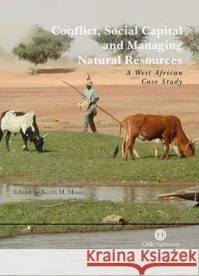 Conflict, Social Capital and Managing Natural Resources: A West African Case Study Keith M. Moore 9780851999487