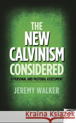 The New Calvinism Considered: A Personal and Pastoral Assessment Jeremy Walker 9780852349687 EP BOOKS