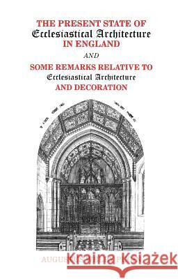 The Present State of Ecclesiastical Architecture in England and Some Remarks Relative to Ecclesiastical Architecture and Decoration Augustus Welby Pugin 9780852446263