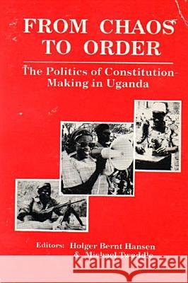 From Chaos to Order: The Politics of Constitution-Making in Uganda Holger Bernt Hansen Michael Twaddle 9780852553930