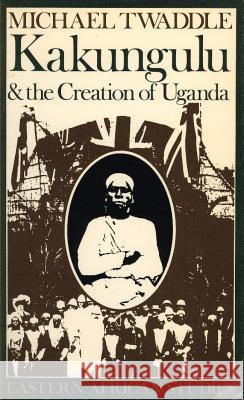 Kakungulu and the Creation of Uganda, 1868-1928 Michael Twaddle 9780852557020