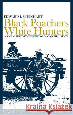 Black Poachers, White Hunters: A Social History of Hunting in Colonial Kenya Edward I. Steinhart E. I. Steinhart 9780852559604
