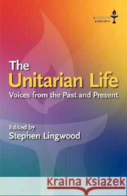 The Unitarian Life : Voices from the Past and Present Stephen Lingwood 9780853190769