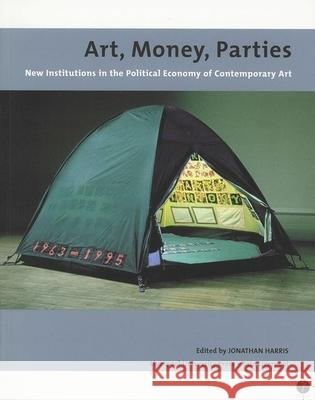 Art, Money, Parties : New Institutions in the Political Economy of Contemporary Art Jonathan Harris Jonathan Harris 9780853237396