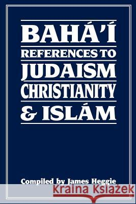Baha'i References to Judaism Christianity & Islam James Heggie 9780853982425