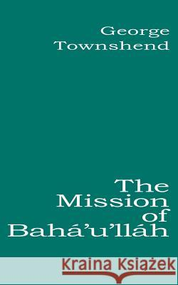 The Mission of Baha'u'llah George Townshend 9780853984955