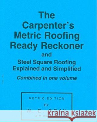 The Carpenter's Metric Roofing Ready Reckoner and Steel Square Roofing Explained and Simplified, Metric Edition W. E. Gray 9780854420049