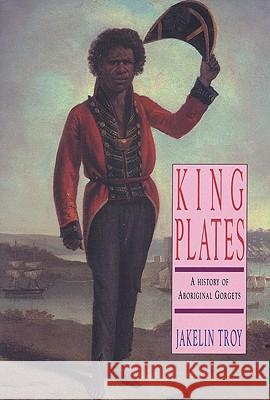 King Plates: A History of Aboriginal Gorgets Jakelin Troy 9780855752477