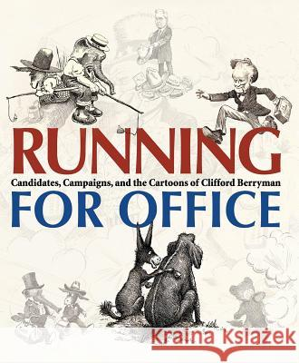 Running for Office: Candidates, Campaigns, and Cartoons of Clifford Berryman Foundation for the National Archives     Jessie Kratz Martha Grove 9780856676529