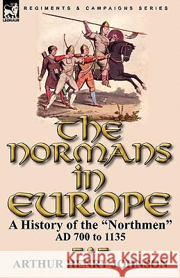 The Normans in Europe : a History of the Northmen AD 700 to 1135 Arthur Henry Johnson 9780857063502