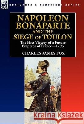 Napoleon Bonaparte and the Siege of Toulon: The First Victory of a Future Emperor of France, 1793 Charles James Fox 9780857063519