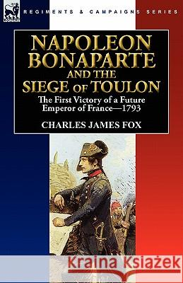 Napoleon Bonaparte and the Siege of Toulon: The First Victory of a Future Emperor of France, 1793 Charles James Fox 9780857063526