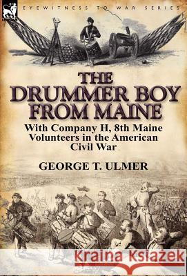 The Drummer Boy from Maine: With Company H, 8th Maine Volunteers in the American Civil War George T. Ulmer 9780857066251