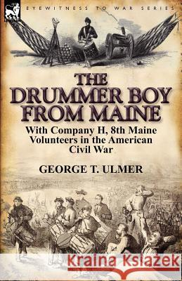 The Drummer Boy from Maine: With Company H, 8th Maine Volunteers in the American Civil War George T. Ulmer 9780857066268