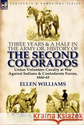 Three Years and a Half in the Army Or, History of the Second Colorados-Union Volunteer Cavalry at War Against Indians & Confederate Forces, 1860-65 Ellen Williams 9780857066534