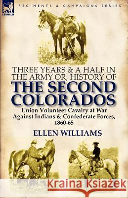 Three Years and a Half in the Army Or, History of the Second Colorados-Union Volunteer Cavalry at War Against Indians & Confederate Forces, 1860-65 Ellen Williams 9780857066541