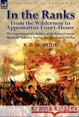 In the Ranks: From the Wilderness to Appomattox Court-House-The Experiences of a Soldier of the Pennsylvanian Bucktail Infantry Du R. E. McBride 9780857066992