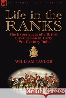 Life in the Ranks: The Experiences of a British Cavalryman in Early 19th Century India William Taylor 9780857068323