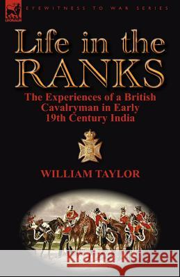 Life in the Ranks: The Experiences of a British Cavalryman in Early 19th Century India William Taylor 9780857068330