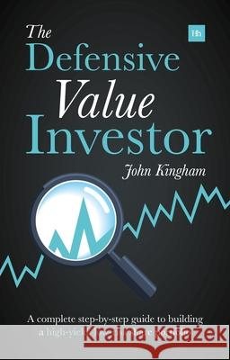 The Defensive Value Investor : A Complete Step-by-Step Guide to Building a High-Yield, Low-Risk Share Portfolio John Kingham 9780857193988