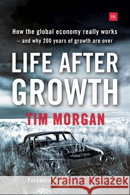 Life After Growth: How the Global Economy Really Works - And Why 200 Years of Growth Are Over Tim Morgan Terry Smith 9780857195531