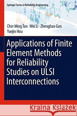 Applications of Finite Element Methods for Reliability Studies on ULSI Interconnections Cher Ming Tan Wei Li Zhenghao Gan 9780857293091