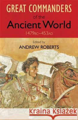 The Great Commanders of the Ancient World 1479 BC - 453 AD Andrew Roberts 9780857381958